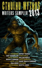Cthulhu Mythos Writers Sampler 2013 - Don Webb, C.J. Henderson, Cody Goodfellow, William Meikle, Jeffrey Thomas, David Dunwoody, David Conyers, Shane Jiraiya Cummings, Kevin Lucia, David Kernot, Peter Rawlik