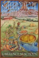 Sweet Potato Pie and Other Surrealities - Lawrence M. Schoen