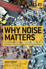 Why Noise Matters: A Worldwide Perspective on the Problems, Policies and Solutions - John Stewart, Francis McManus, Nigel Rodgers, Val Weedon, Arline Bronzaft