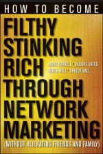 How to Become Filthy, Stinking Rich Through Network Marketing: Without Alienating Friends and Family - Mark Yarnell, Valerie Bates, Derek Hall, Shelby Hall
