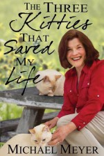 The Three Kitties That Saved My Life - Michael Meyer