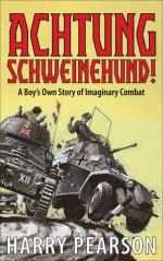 Achtung Schweinehund!: A Boy's Own Story of Imaginary Combat - Harry Pearson