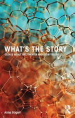 What's the Story: Essays about Art, Theater and Storytelling - Anne Bogart
