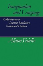 Imagination and Language: Collected Essays on Constant, Baudelaire, Nerval and Flaubert - Alison Fairlie, Malcolm Bowie
