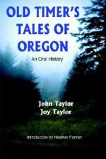 Old Timer's Tales of Oregon: An Oral History - John Taylor, Joy Taylor