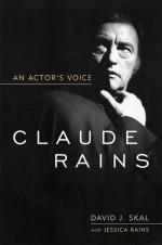 Claude Rains: An Actor's Voice (Screen Classics) - David J. Skal, Jessica Rains