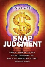 Snap Judgment: When to Trust Your Instincts, When to Ignore Them, and How to Avoid Making Big Mistakes with Your Money - David A. Adler