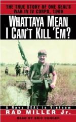 Whattaya Mean I Can't Kill 'Em?: A Navy SEAL in Vietnam - Rad Miller Jr., Eric Conger