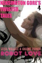 Robot Love (Kensington Gore's Twisted Tales #3) - Leesa Wallace, Graeme Parker, Kensington Gore