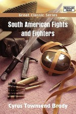 South American Fights and Fighters - Cyrus Townsend Brady