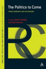 Politics to Come: Power, Modernity and the Messianic (Continuum Studies in Religion and Political Culture) - Arthur Bradley, Paul Fletcher
