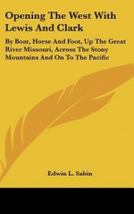 Opening the West with Lewis and Clark: By Boat, Horse and Foot, Up the Great River Missouri, Across the Stony Mountains and on to the Pacific - Edwin L. Sabin