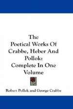 The Poetical Works of Crabbe, Heber and Pollok: Complete in One Volume - Robert Pollok, George Crabbe