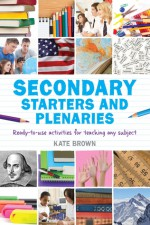 Secondary Starters and Plenaries: Ready-to-use activities for teaching any subject - Kate Brown