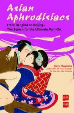 Asian Aphrodisiacs: From Bangkok to Beijing - The Search for the Ultimate Turn-On - Jerry Hopkins