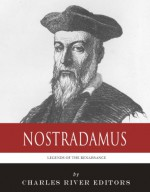 Legends of the Renaissance: The Life and Legacy of Nostradamus - Charles River Editors