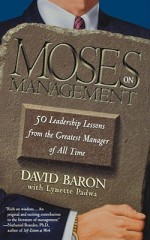 Moses on Management: 50 Leadership Lessons from the Greatest Manager of All Time - David Baron, Lynette Padwa