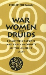 War, Women, and Druids: Eyewitness Reports and Early Accounts of the Ancient Celts - Philip Freeman