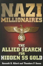 NAZI MILLIONAIRES: The Allied Search for Hidden SS Gold - Kenneth D. Alford, Savas Beatie