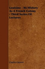 Louisina - Its History as a French Colony - Third Series of Lectures - Charles Gayarre
