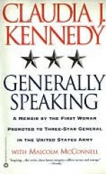 Generally Speaking: A Memoir by the First Woman Promoted to Three-Star General in the United States Army - Claudia Kennedy, Malcolm McConnell