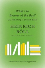 What's to Become of the Boy?: Or, Something to Do with Books - Heinrich Böll, Leila Vennewitz, Anne Applebaum