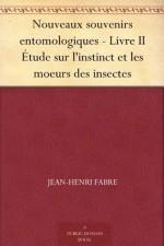Nouveaux souvenirs entomologiques - Livre II Étude sur l'instinct et les moeurs des insectes - Jean-Henri Fabre