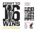 First To 16 Wins: The Official Commemorative of the 2013 NBA Champion Miami HEAT - Micky Arison, Alonzo Mourning, Pat Riley, Erik Spoelstra, LeBron James, Chris Bosh, Dwyane Wade, Ray Allen, Shane Battier, Mario Chalmers, Udonis Haslem, James Jones