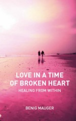 Love In A Time Of Broken Heart: Healing From Within - Benig Mauger