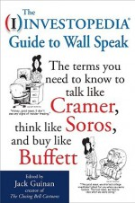 The Investopedia Guide to Wall Speak: The Terms You Need to Know to Talk Like Cramer, Think Like Soros, and Buy Like Buffett - Jack Guinan
