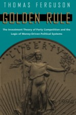 Golden Rule: The Investment Theory of Party Competition and the Logic of Money-Driven Political Systems (American Politics and Political Economy Series) - Thomas Ferguson