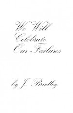 We Will Celebrate Our Failures - J. Bradley