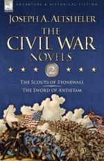 The Civil War Novels: 2-The Scouts of Stonewall & the Sword of Antietam - Joseph Alexander Altsheler