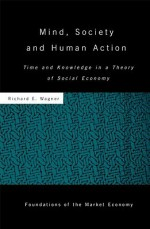 Mind, Society, and Human Action: Time and Knowledge in a Theory of Social Economy - Richard E. Wagner