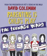 Parenting is Child's Play: The Teenage Years: The Teenage Years - David Coleman
