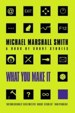 What You Make It: A Book Of Short Stories - Michael Marshall Smith