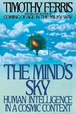 The Mind's Sky: Human Intelligence in a Cosmic Context - Timothy Ferris