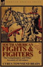 South American Fights & Fighters: The Conquistadors and Other Accounts of Adventure - Cyrus Townsend Brady