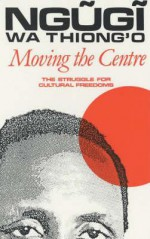 Moving the Centre: The Struggle for Cultural Freedoms - Ngũgĩ wa Thiong'o