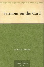 Sermons on the Card - Hugh Latimer, Henry Morley
