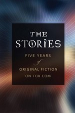 The Stories: Five Years of Original Fiction on Tor.com - Gregory Benford, Beth Bernobich, Jedediah Berry, Michael Bishop, Terry Bisson, Alex Bledsoe, Jennifer Bosworth, Damien Broderick, Jessica Brody, Steven Brust, Daniel Abraham, Cecil Castellucci, Adam Troy Castro, John Chu, Cathy Clamp, Jacob Clifton, Deborah Coates, Paul C
