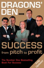 Dragons' Den: Success from Pitch to Profit - Duncan Bannatyne, Deborah Meaden, Peter Jones, Richard Farleigh, Theo Paphitis, James Caan, Evan Davis