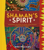 The Shaman's Spirit: Discovering the Wisdom of Nature, Power Animals, Sacred Places and Rituals - Mike Williams