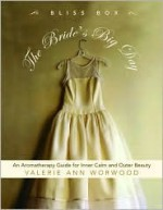 The Bride's Big Day Bliss Box: An Aromatherapy Kit for Inner Calm and Outer Beauty - Valerie Ann Worwood