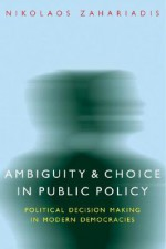 Ambiguity and Choice in Public Policy: Political Decision Making in Modern Democracies - Nikolaos Zahariadis, Barry Rabe