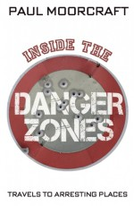 Inside the Danger Zones: Travels to Arresting Places - Paul L. Moorcraft