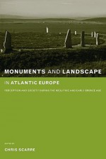Monuments and Landscape in Atlantic Europe: Perception and Society During the Neolithic and Early Bronze Age - Christopher Scarre