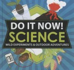 Do It Now!: Science: Wild Experiments & Outdoor Adventures - Sarah Hines Stephens, Bethany Mann