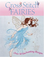 Cross Stitch Fairies: Over 50 Enchanting Designs - Joan Elliott, Lesley Teare, Maria Diaz, Lucie Heaton