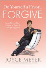Do Yourself a Favor...Forgive: Learn How to Take Control of Your Life Through Forgiveness - Joyce Meyer